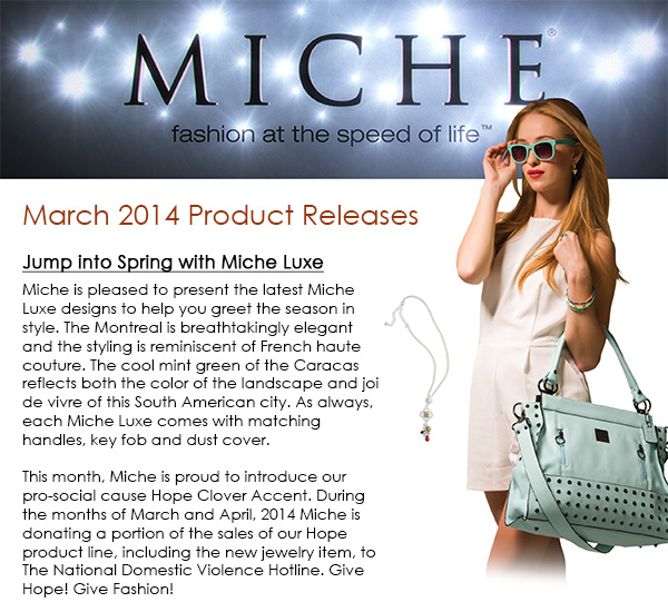 MARCH 2014 RELEASES! Jump into Spring with Miche Luxe Miche is pleased to present the latest Miche Luxe designs to help you greet the season in style. The Montreal is breathtakingly elegant and the styling is reminiscent of French haute couture. The cool mint green of the Caracas reflects both the color of the landscape and joi de vivre of this South American city. As always, each Miche Luxe comes with matching handles, key fob and dust cover. This month, Miche is proud to introduce our pro-social cause Hope Clover Accent. During the months ofMarch and April, 2014 Miche is donating a portion ofthe sales of our Hope product line, including the new jewelry item, toThe National Domestic Violence Hotline.Give Hope! Give Fashion!