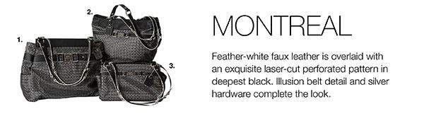 1. MONTREAL - PRIMA 7641 $89.95 - Side pockets // 2. MONTREAL - DEMI 3220 $79.95 - Large back open pocket; streamlined oval-bottom design // 3. MONTREAL - CLASSIC 1262 $64.95 - End pockets