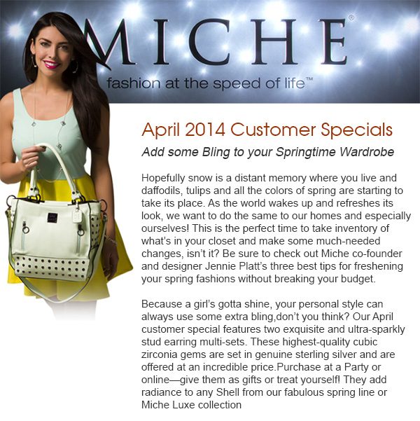 Miche April 2014 Releases - Hopefully snow is a distant memory where you live and daffodils, tulips and all the colors of spring are starting to take its place. As the world wakes up and refreshes its look, we want to do the same to our homes and especially ourselves! This is the perfect time to take inventory of what's in your closet and make some much-needed changes, isn't it? Be sure to check out Miche co-founder and designer Jennie Platt's three best tips for freshening your spring fashions without breaking your budget. Add some Bling to your Springtime Wardrobe Because a girl's gotta shine, your personal style can always use some extra bling, don't you think? Our April customer special features two exquisite and ultra-sparkly stud earring multi-sets. These highest-quality cubic zirconia gems are set in genuine sterling silver and are offered at an incredible price. Purchase at a Party or on line—give them as gifts or treat yourself! They add radiance to any Shell from our fabulous spring line or Miche Luxe collection